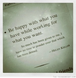 """Be happy with what you have while working for what you want. So much has been given to me, I have no time to ponder over that which has been denied. "" -- Helen Keller"
